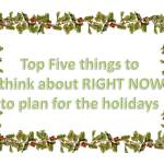 Top Five things to think about RIGHT NOW to plan for the holidays