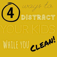 4 Ways to Distract Your Kids While You Clean!