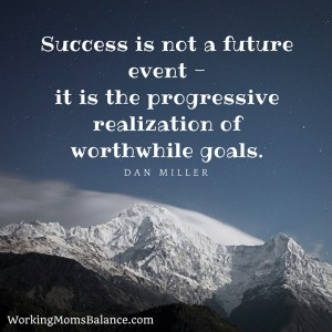 Success is not a future event -it is the progressive realization of worthwhile goals.