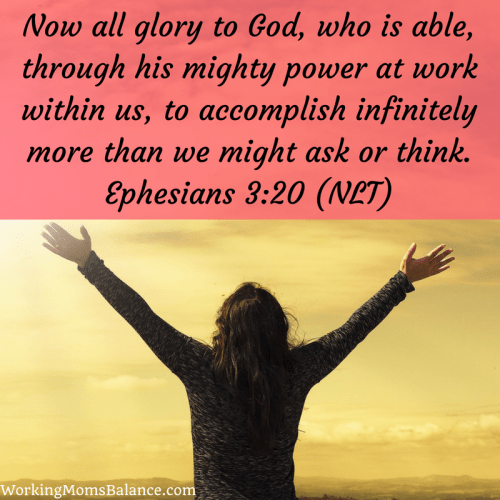 now all glory to God, who is able through his mighty power at work within us, to accomplish infinitely more than we might ask or think. Ephesians 2:10. bible verse for mothers.
