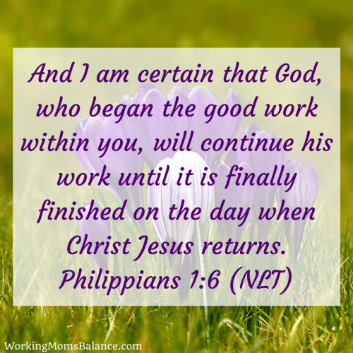 Philippians 1:6. Bible verse for mom guilt. He who began a good work in you with carry it on to completion.
