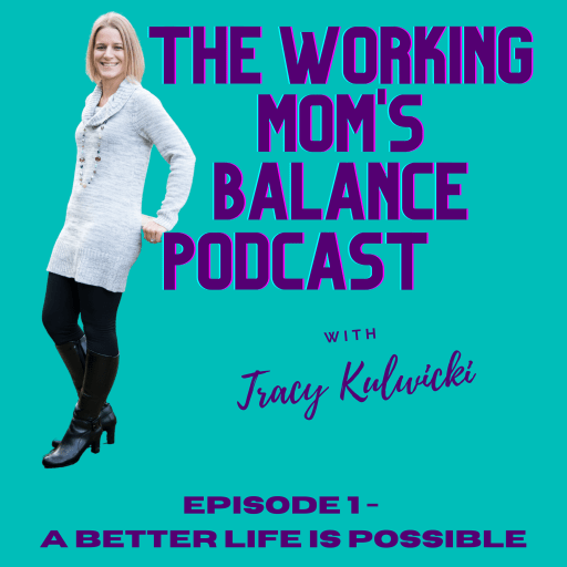 The Working Mom's Balance Podcast Episode 1 A Better Life is Possible