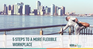 5 Steps To A More Flexible Workplace