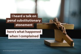 """Picture of wooden crucifix on a table, with the words """"I heard a talk on penal substitutionary atonement; here's what happened when I complained"""""""