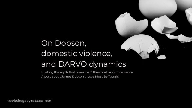 White broken eggshells on a black background with the words: On Dobson, domestic violence, and DARVO dynamics - Busting the myth that wives 'bait' their husbands to violence. A post about James Dobson's 'Love Must Be Tough'. workthegreymatter.com