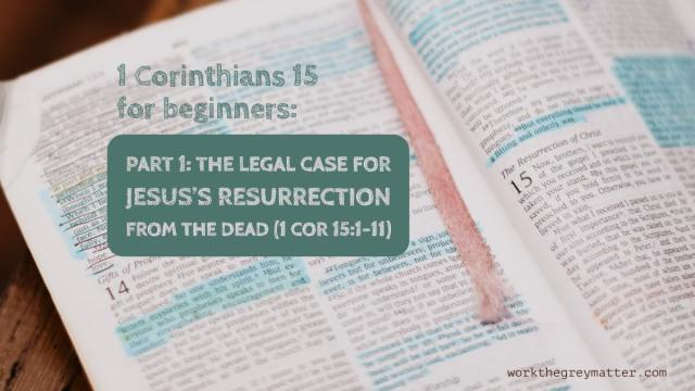Picture of a Bible open at 1 Corinthians 15 with hand highlighted sections, with the words on top: 1 Corinthians 15 for beginners: Part 1: the legal case for Jesus's resurrection from the dead (1 Cor 15:1-11) workthegreymatter.com