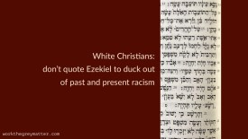 Vertical extract of the Hebrew text of the book of Ezekiel chapter 18, in a wider dark red background. Over the background are the words: White Christians: don't quote Ezekiel to duck out of past and present racism. workthegreymatter.com