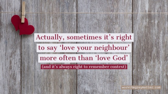 Wooden slats with two red felt hearts pegged onto a string in the top right corning. Text over the top: Actually, sometimes it's right to say 'love your neighbour' more often than 'love God' (and it's always right to remember context) workthegreymatter.com