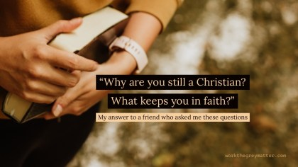 """Picture of woman's hands holding a closed Bible close to her ribs, with the words over the top: """"Why are you still a Christian? What keeps you in faith?"""" My answer to a friend who asked me these questions workthegreymatter.com"""