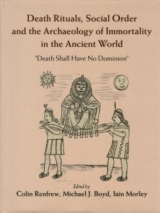 Death Rituals, Social Order and the Archaeology of Immortality in the Ancient World by Colin Renfrew, Michael J Boyd, and Iain Morley (eds)