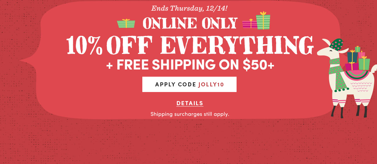 Ends Thursday, 12/14 | Online Only 10% Off Everything + FREE Shipping on $50+ | Apply code JOLLY10