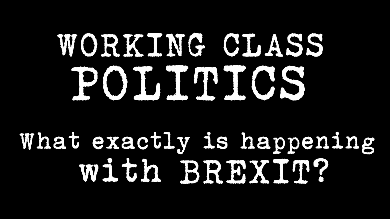 Working Class Politics - What exactly is happening with BREXIT?