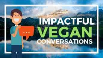 How to Have Impactful Vegan Conversations