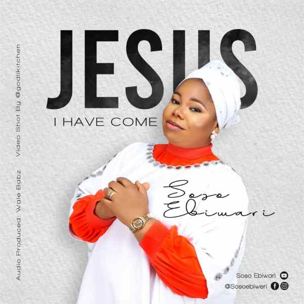 Jesus I Have Come By Soso Ebiwari
