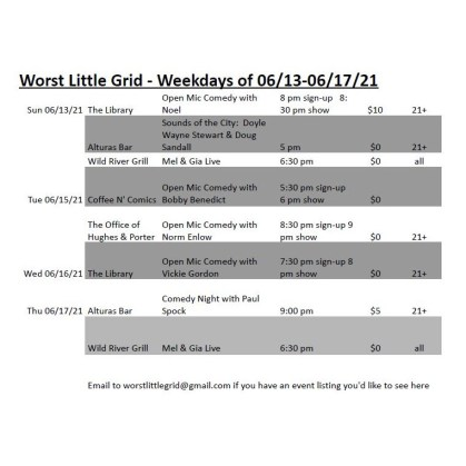 Worst Little Grid - Weekdays of 06/13-06/17/21 Sun 06/13/21 The Library Open Mic Comedy with Noel 8 pm sign-up 8:30 pm show $10 21+ Alturas Bar Sounds of the City: Doyle Wayne Stewart & Doug Sandall 5 pm $0 21+ Wild River Grill Mel & Gia Live 6:30 pm $0 all Tue 06/15/21 Coffee N' Comics Open Mic Comedy with Bobby Benedict 5:30 pm sign-up 6 pm show $0 The Office of Hughes & Porter Open Mic Comedy with Norm Enlow 8:30 pm sign-up 9 pm show $0 21+ Wed 06/16/21 The Library Open Mic Comedy with Vickie Gordon 7:30 pm sign-up 8 pm show $0 21+ Thu 06/17/21 Alturas Bar Comedy Night with Paul Spock 9:00 pm $5 21+ Wild River Grill Mel & Gia Live 6:30 pm $0 all Email to worstlittlegrid@gmail.com if you have an event listing you'd like to see here