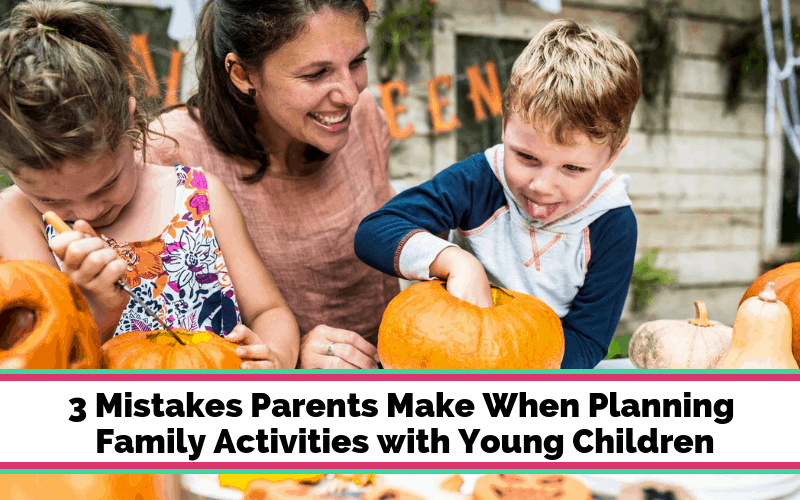 3 Mistakes Parents Make When Planning Family Activities with Young Children