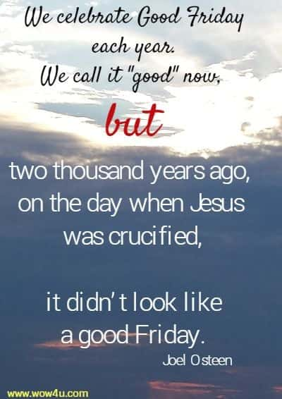 We celebrate Good Friday each year. We call it good now,  but two thousand years ago, on the day when Jesus was crucified,  it didn't look like a good Friday.  Joel Osteen