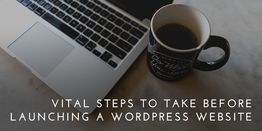7 Vital Steps to Take Before Launching a WordPress Website