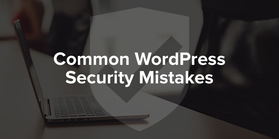 Common WordPress Security Mistakes