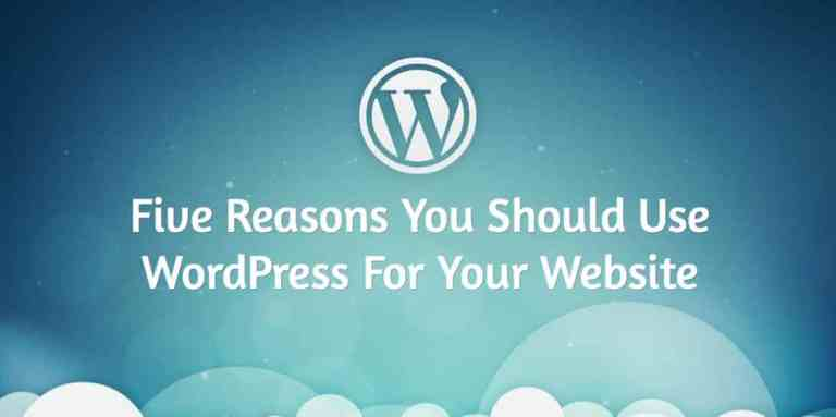 Five Reasons For WordPress - Five Reasons You Should Use WordPress For Your Website