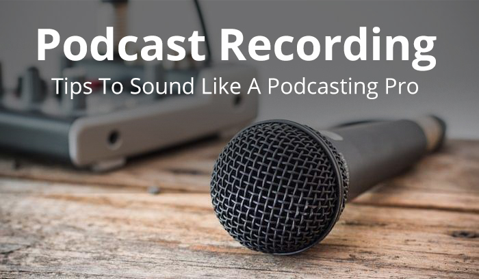 Podcast Recording Tips To Sound Like A Podcasting Pro