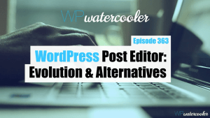EP363 WordPress Post Editor Evolution and Alternatives yt