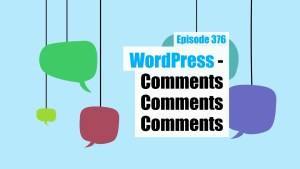 EP376 WordPress Comments Comments Comments WPwatercooler