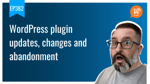 EP382 WordPress plugin updates changes and abandonment WPwatercooler yt