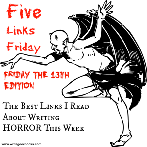 Five Links Friday the 13th. The best articles I read about writing HORROR this week