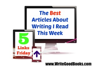 Five Links Friday! The Best Articles I Read About Writing This Week