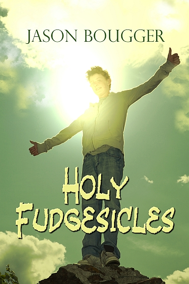 Holy Fudgesicles: A Novel by Jason Bougger