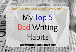 My Top 5 Bad Writing Habits: Stuff I do that you should avoid doing.