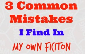 3 Most Common Mistakes I Find in My Own Fiction
