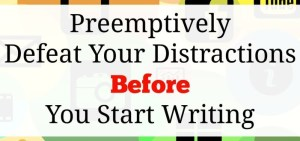 Preemptively Defeat Your Distractions Before You Start Writing