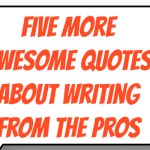 5 More Awesome Quotes About Writing From The Pros