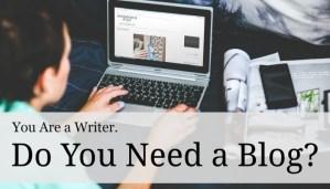You're a Writer. Do You Need a Blog?