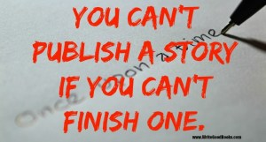 You can't publish a story if you can't finish one.