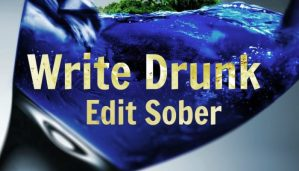 """""""Write Drunk and Edit Sober"""""""