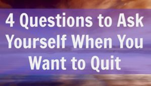 4 Questions to Ask Yourself When You Want to Quit