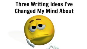 Three Writing Ideas I've Changed My Mind About