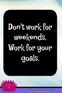 Don't work for weekends... Inspirational Quote