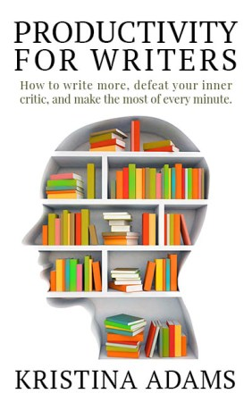 Productivity for Writers by Kristina Adams: How to write more, defeat your inner critic, and make the most of every minute.