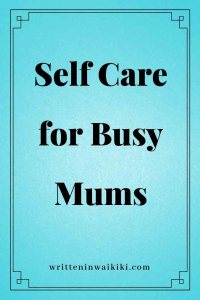 https://www.writteninwaikiki.com/self-care-for-busy-mums/ self care for busy mums blue background pinterest