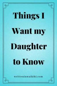 https://www.writteninwaikiki.com/things-i-want-my-daughter-to-know/ things I want my daughter to know blue background pinterest