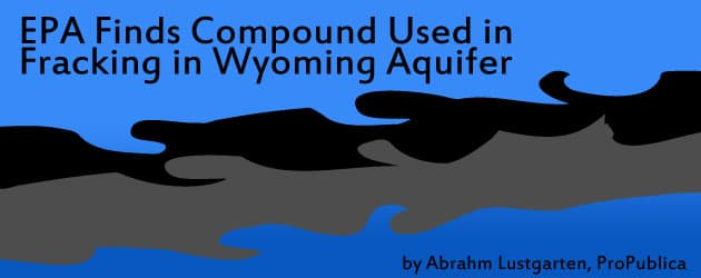 EPA Finds Compound Used in Fracking in Wyoming Aquifer