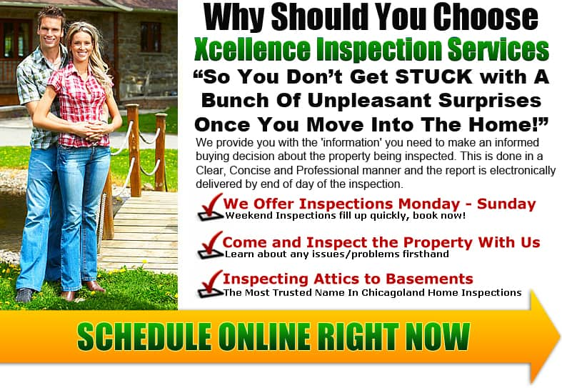 Home Inspection Chicago. Why should you choose Xcellence Inspection Services? So you don't get stuck with a bunch of unpleasant surprises once you move into the home. We provide you with the information you need to make an informed buying decision about the property being inspected. This is done in a Clear, Concise and Professional manner and the report is electronically delivered by end of the day of the inspection. We offer inspections Monday - Sunday. Weekend inspections fill up quickly, Book Now! We want you to come and inspect the property with us. Learn about any issues or problems firsthand. We are inspecting Attics to Basements and are the most trusted name in Chicagoland home inspections. Serving the southwestern suburbs of Chicago and the surround area.