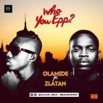 Olamide Ft. Zlatan – Who You Epp?