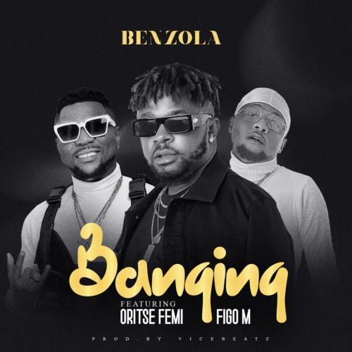 Benzola – Banging Ft. Oritse Femi, Figo M