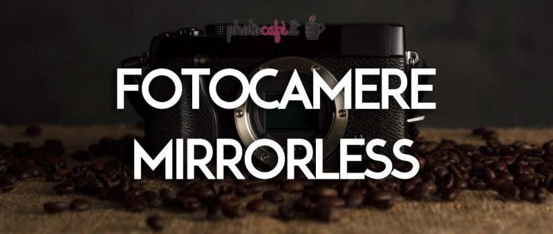 Fotocamere Mirrorless, perchè sceglierle per le nostre foto?