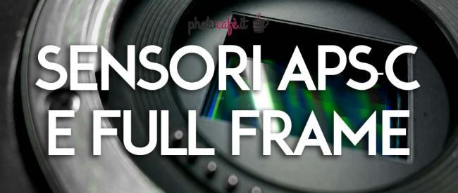 Sensori APSC e Full Frame: caratteristiche, differenze e vantaggi